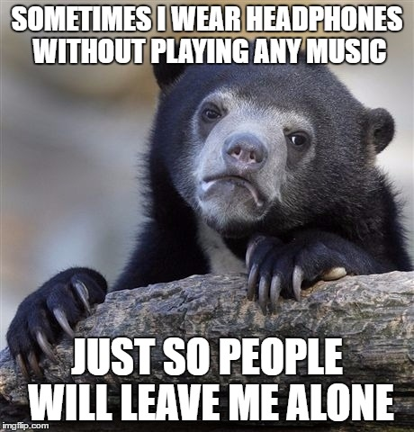 Confession Bear | SOMETIMES I WEAR HEADPHONES WITHOUT PLAYING ANY MUSIC JUST SO PEOPLE WILL LEAVE ME ALONE | image tagged in memes,confession bear | made w/ Imgflip meme maker
