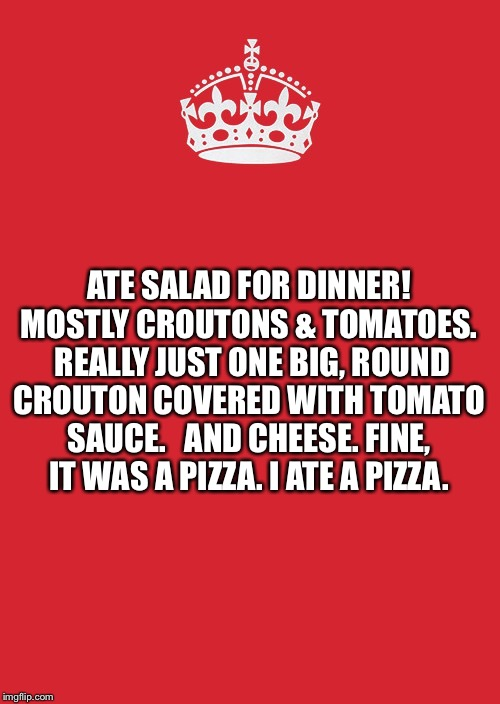 Keep Calm And Carry On Red | ATE SALAD FOR DINNER!  MOSTLY CROUTONS & TOMATOES.   REALLY JUST ONE BIG, ROUND CROUTON COVERED WITH TOMATO SAUCE.   AND CHEESE. FINE, IT WA | image tagged in memes,keep calm and carry on red | made w/ Imgflip meme maker