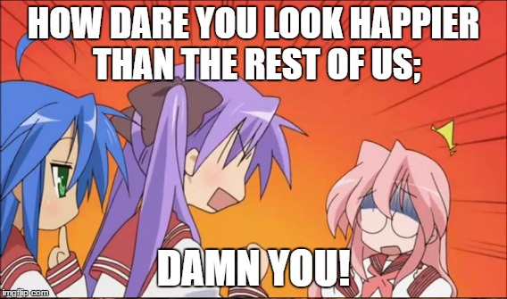 Damn You! | HOW DARE YOU LOOK HAPPIER THAN THE REST OF US; DAMN YOU! | image tagged in lucky star,damn you | made w/ Imgflip meme maker