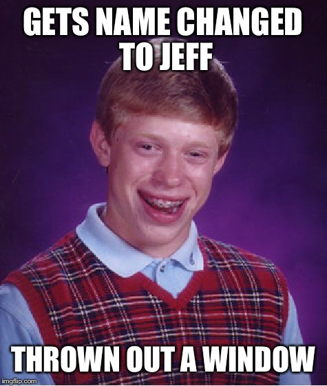 Bad Luck Brian Meme | GETS NAME CHANGED TO JEFF THROWN OUT A WINDOW | image tagged in memes,bad luck brian | made w/ Imgflip meme maker