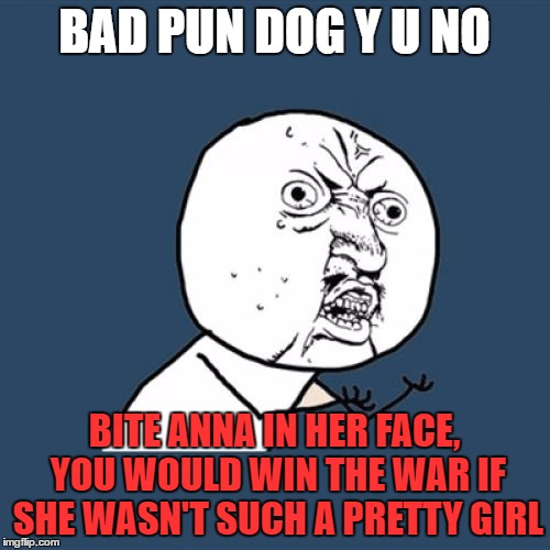 Y U No Meme | BAD PUN DOG Y U NO BITE ANNA IN HER FACE, YOU WOULD WIN THE WAR IF SHE WASN'T SUCH A PRETTY GIRL | image tagged in memes,y u no | made w/ Imgflip meme maker