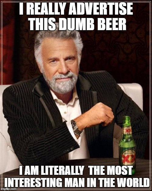 The Most Interesting Man In The World Meme |  I REALLY ADVERTISE THIS DUMB BEER; I AM LITERALLY  THE MOST INTERESTING MAN IN THE WORLD | image tagged in memes,the most interesting man in the world | made w/ Imgflip meme maker