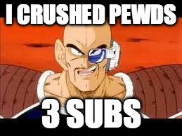 Im Curious Nappa | I CRUSHED PEWDS 3 SUBS | image tagged in memes,im curious nappa | made w/ Imgflip meme maker