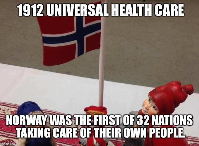Universal Health Care | 1912 UNIVERSAL HEALTH CARE NORWAY WAS THE FIRST OF 32 NATIONS TAKING CARE OF THEIR OWN PEOPLE. | image tagged in health care,norway,universal | made w/ Imgflip meme maker