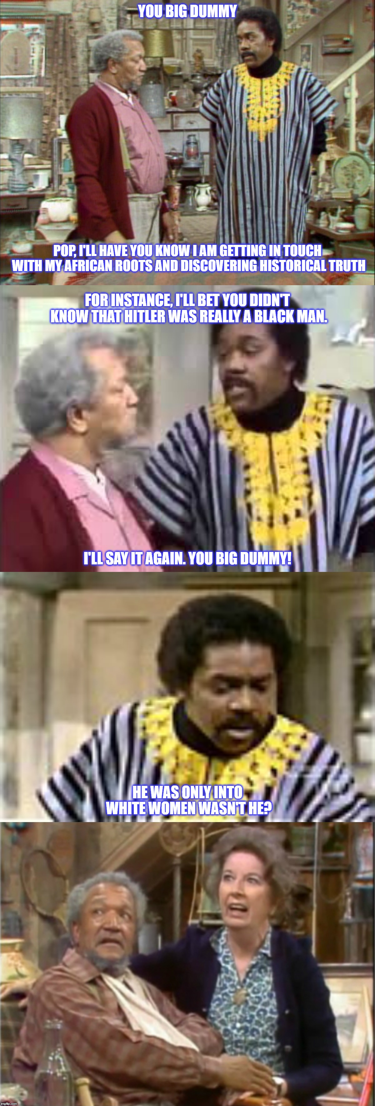 Black Hitler |  YOU BIG DUMMY; POP, I'LL HAVE YOU KNOW I AM GETTING IN TOUCH WITH MY AFRICAN ROOTS AND DISCOVERING HISTORICAL TRUTH; FOR INSTANCE, I'LL BET YOU DIDN'T KNOW THAT HITLER WAS REALLY A BLACK MAN. I'LL SAY IT AGAIN. YOU BIG DUMMY! HE WAS ONLY INTO WHITE WOMEN WASN'T HE? | image tagged in fred sanford,adolf hitler,bad jokes,african,black man,funny memes | made w/ Imgflip meme maker
