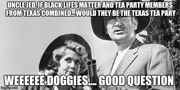 Beverly Hillbillies | UNCLE JED, IF BLACK LIFES MATTER AND TEA PARTY MEMBERS FROM TEXAS COMBINED... WOULD THEY BE THE TEXAS TEA PARY WEEEEEE DOGGIES.... GOOD QUES | image tagged in beverly hillbillies | made w/ Imgflip meme maker