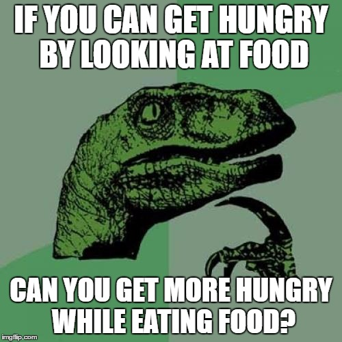 Philosoraptor | IF YOU CAN GET HUNGRY BY LOOKING AT FOOD CAN YOU GET MORE HUNGRY WHILE EATING FOOD? | image tagged in memes,philosoraptor | made w/ Imgflip meme maker