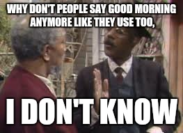 WHY DON'T PEOPLE SAY GOOD MORNING ANYMORE LIKE THEY USE TOO, I DON'T KNOW | image tagged in fred sanford | made w/ Imgflip meme maker