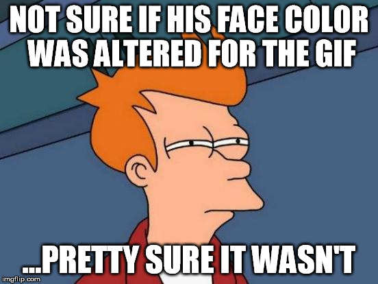 Futurama Fry Meme | NOT SURE IF HIS FACE COLOR WAS ALTERED FOR THE GIF ...PRETTY SURE IT WASN'T | image tagged in memes,futurama fry | made w/ Imgflip meme maker