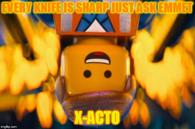 lego movie emmet |  EVERY KNIFE IS SHARP JUST ASK EMMET; X-ACTO | image tagged in lego movie emmet | made w/ Imgflip meme maker