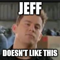 JEFF DOESN'T LIKE THIS | made w/ Imgflip meme maker