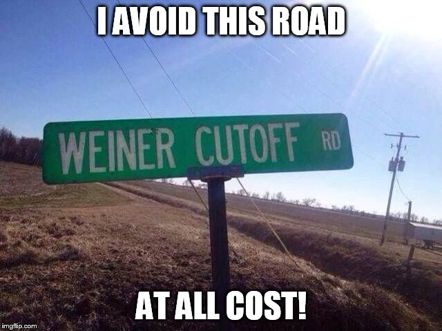 TURN AROUND! NOW!! | I AVOID THIS ROAD AT ALL COST! | image tagged in weiners,slice,road,turn,penis | made w/ Imgflip meme maker