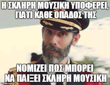 Captain Obvious | Η ΣΚΛΗΡΗ ΜΟΥΣΙΚΗ ΥΠΟΦΕΡΕΙ, ΓΙΑΤΙ ΚΑΘΕ ΟΠΑΔΟΣ ΤΗΣ ΝΟΜΙΖΕΙ ΠΩΣ ΜΠΟΡΕΙ ΝΑ ΠΑΙΞΕΙ ΣΚΛΗΡΗ ΜΟΥΣΙΚΗ | image tagged in captain obvious | made w/ Imgflip meme maker