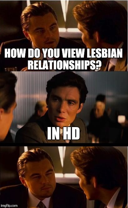 Inception |  HOW DO YOU VIEW LESBIAN RELATIONSHIPS? IN HD | image tagged in memes,inception,lesbians,lgbt,funny,front page | made w/ Imgflip meme maker