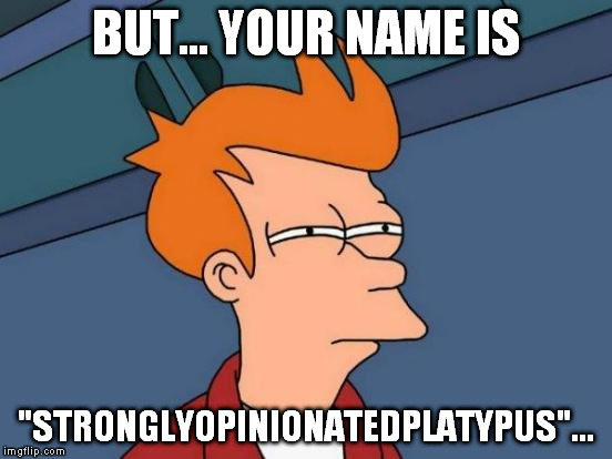 "Futurama Fry Meme | BUT... YOUR NAME IS ""STRONGLYOPINIONATEDPLATYPUS""... 