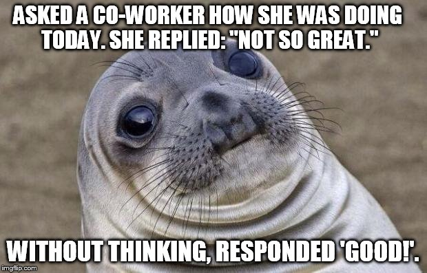 "Awkward Moment Sealion |  ASKED A CO-WORKER HOW SHE WAS DOING TODAY. SHE REPLIED: ""NOT SO GREAT.""; WITHOUT THINKING, RESPONDED 'GOOD!'. 