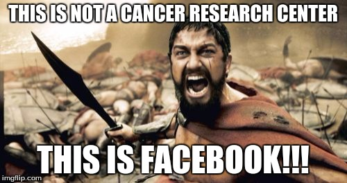 Sparta Leonidas Meme | THIS IS NOT A CANCER RESEARCH CENTER THIS IS FACEBOOK!!! | image tagged in memes,sparta leonidas | made w/ Imgflip meme maker