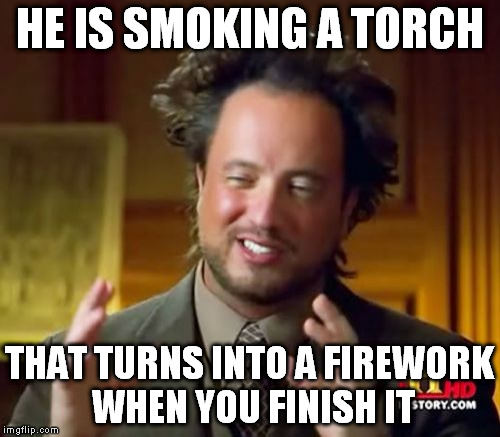 Ancient Aliens Meme | HE IS SMOKING A TORCH THAT TURNS INTO A FIREWORK WHEN YOU FINISH IT | image tagged in memes,ancient aliens | made w/ Imgflip meme maker
