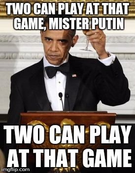 TWO CAN PLAY AT THAT GAME, MISTER PUTIN TWO CAN PLAY AT THAT GAME | made w/ Imgflip meme maker