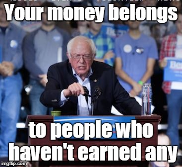 Wealth redistribution on steroids | Your money belongs to people who haven't earned any | image tagged in crazy bernie,memes | made w/ Imgflip meme maker