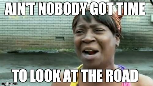 AIN'T NOBODY GOT TIME TO LOOK AT THE ROAD | image tagged in memes,aint nobody got time for that | made w/ Imgflip meme maker