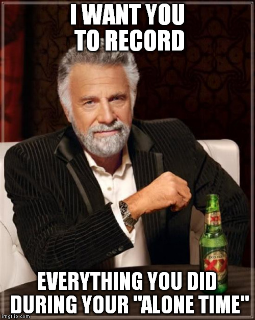 "The Most Interesting Man In The World Meme | I WANT YOU TO RECORD EVERYTHING YOU DID DURING YOUR ""ALONE TIME"" 