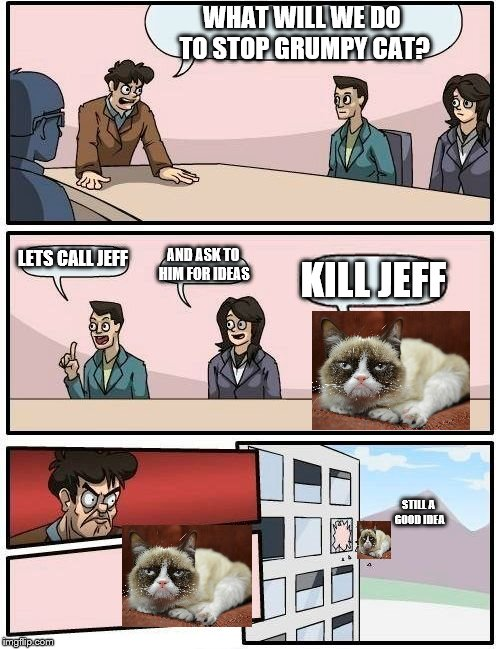 Boardroom Meeting Suggestion Meme | WHAT WILL WE DO TO STOP GRUMPY CAT? LETS CALL JEFF AND ASK TO HIM FOR IDEAS KILL JEFF STILL A GOOD IDEA | image tagged in memes,boardroom meeting suggestion | made w/ Imgflip meme maker