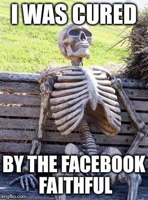 Waiting Skeleton Meme | I WAS CURED BY THE FACEBOOK FAITHFUL | image tagged in memes,waiting skeleton | made w/ Imgflip meme maker