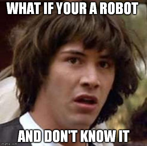 Conspiracy Keanu Meme | WHAT IF YOUR A ROBOT AND DON'T KNOW IT | image tagged in memes,conspiracy keanu | made w/ Imgflip meme maker