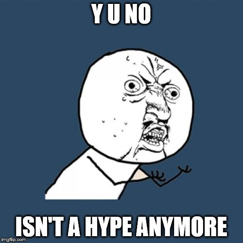 Y U No Meme | Y U NO ISN'T A HYPE ANYMORE | image tagged in memes,y u no | made w/ Imgflip meme maker