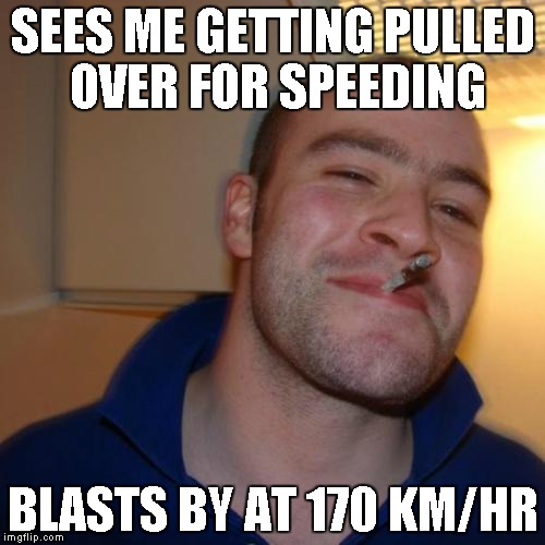 Good Guy Greg Meme | SEES ME GETTING PULLED OVER FOR SPEEDING BLASTS BY AT 170 KM/HR | image tagged in memes,good guy greg,AdviceAnimals | made w/ Imgflip meme maker