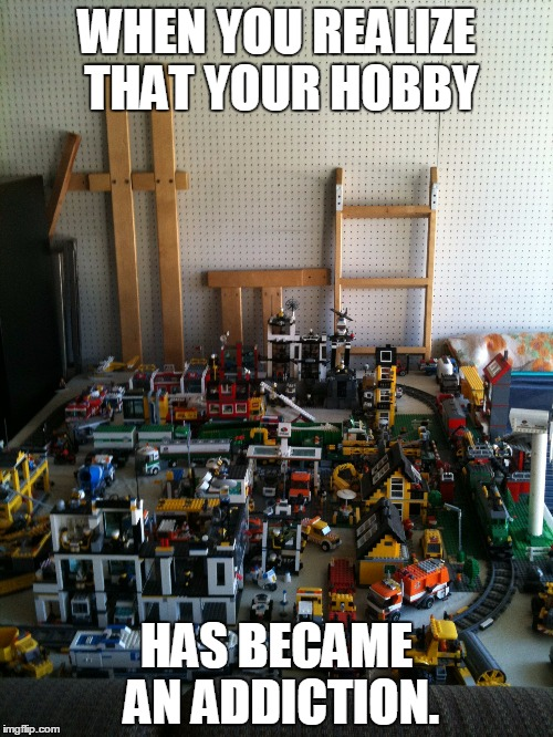 My Lego City |  WHEN YOU REALIZE THAT YOUR HOBBY; HAS BECAME AN ADDICTION. | image tagged in memes,lego,city,hobby,addiction,lego fan for life | made w/ Imgflip meme maker