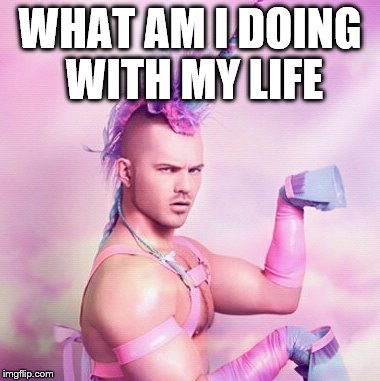 Unicorn MAN | WHAT AM I DOING WITH MY LIFE | image tagged in memes,unicorn man | made w/ Imgflip meme maker
