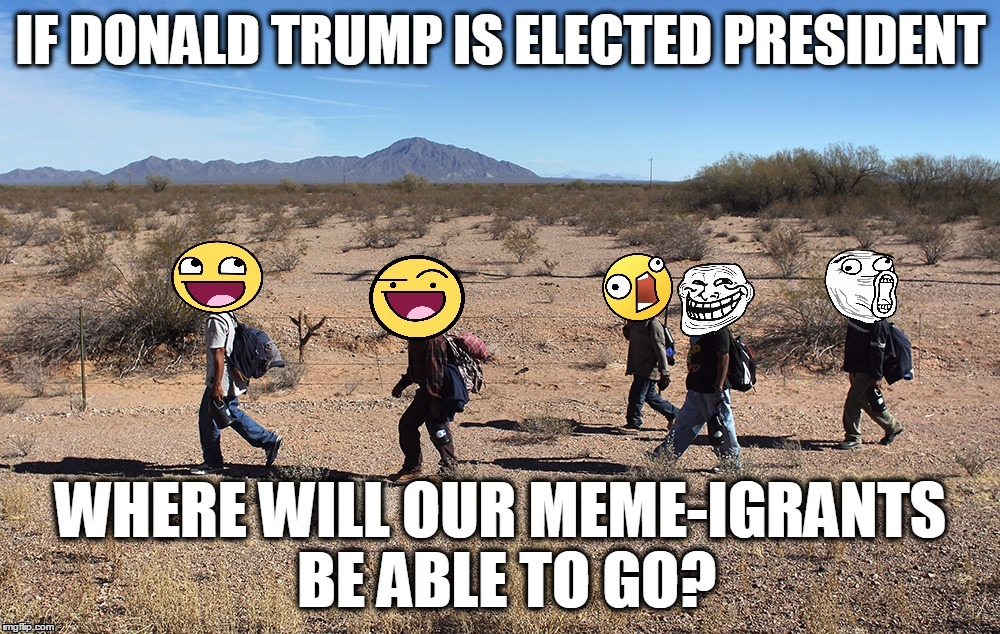 Meme-igrants Crossing The Border | IF DONALD TRUMP IS ELECTED PRESIDENT WHERE WILL OUR MEME-IGRANTS BE ABLE TO GO? | image tagged in meme-igrants crossing the border | made w/ Imgflip meme maker