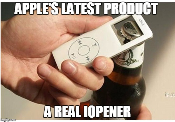 APPLE'S LATEST PRODUCT A REAL IOPENER | image tagged in apple | made w/ Imgflip meme maker