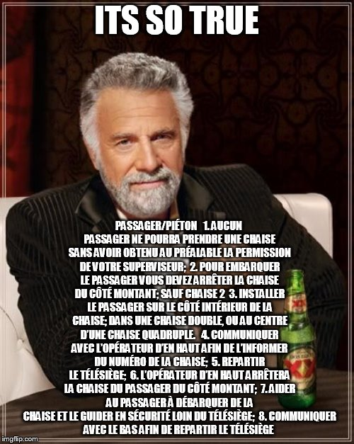 The Most Interesting Man In The World Meme | ITS SO TRUE PASSAGER/PIÉTON   1.	AUCUN PASSAGER NE POURRA PRENDRE UNE CHAISE SANS AVOIR OBTENU AU PRÉALABLE LA PERMISSION DE VOTRE SUPERVISE | image tagged in memes,the most interesting man in the world | made w/ Imgflip meme maker