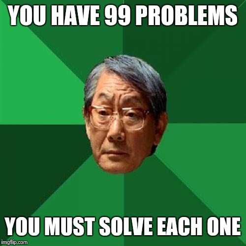 High Expectations Asian Father |  YOU HAVE 99 PROBLEMS; YOU MUST SOLVE EACH ONE | image tagged in memes,high expectations asian father | made w/ Imgflip meme maker