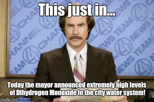 Ron Burgundy Meme | This just in... Today the mayor announced extremely high levels of Dihydrogen Monoxide in the city water system! | image tagged in memes,ron burgundy | made w/ Imgflip meme maker