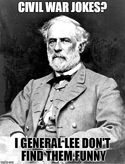 I'll Grant you that... | CIVIL WAR JOKES? I GENERAL LEE DON'T FIND THEM FUNNY | image tagged in general lee,civil war,robert e lee,grant,ulysses s grant,general | made w/ Imgflip meme maker