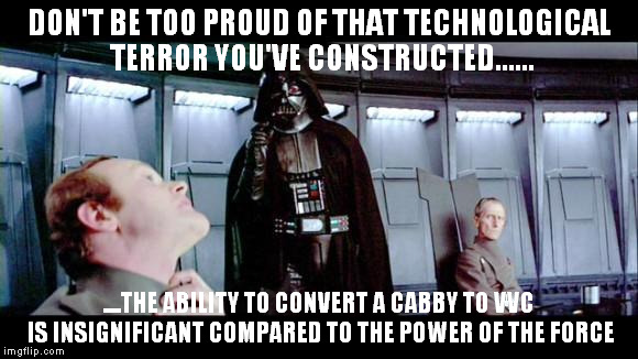 Darth Vader |  DON'T BE TOO PROUD OF THAT TECHNOLOGICAL TERROR YOU'VE CONSTRUCTED...... ....THE ABILITY TO CONVERT A CABBY TO VVC IS INSIGNIFICANT COMPARED TO THE POWER OF THE FORCE | image tagged in darth vader | made w/ Imgflip meme maker