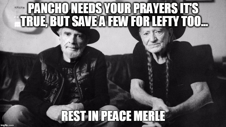 Willie and Merle | PANCHO NEEDS YOUR PRAYERS IT'S TRUE,BUT SAVE A FEW FOR LEFTY TOO... REST IN PEACE MERLE | image tagged in willie nelson | made w/ Imgflip meme maker