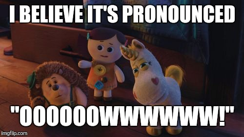 "I Believe It's Pronounced | I BELIEVE IT'S PRONOUNCED ""OOOOOOWWWWWW!"" 