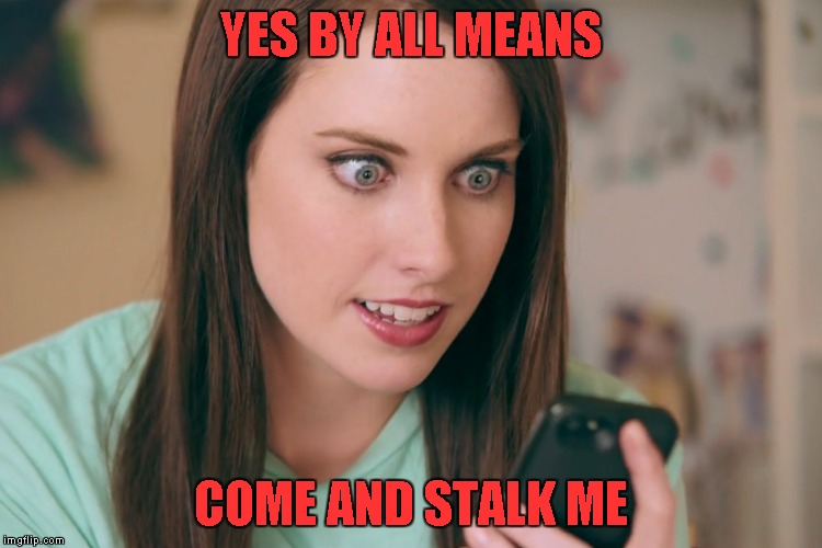 YES BY ALL MEANS COME AND STALK ME | made w/ Imgflip meme maker