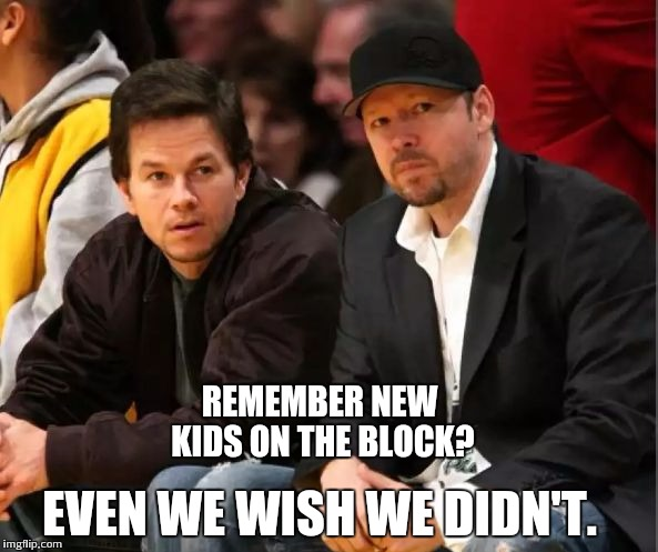 Mark and Donnie Wahlberg | REMEMBER NEW KIDS ON THE BLOCK? EVEN WE WISH WE DIDN'T. | image tagged in mark wahlberg,donnie wahlberg | made w/ Imgflip meme maker