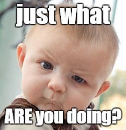 Skeptical Baby Meme | just what ARE you doing? | image tagged in memes,skeptical baby | made w/ Imgflip meme maker