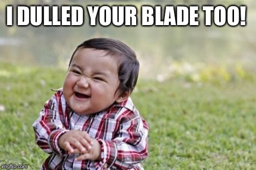 Evil Toddler Meme | I DULLED YOUR BLADE TOO! | image tagged in memes,evil toddler | made w/ Imgflip meme maker