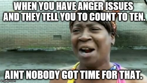 Ain't Nobody Got Time For That |  WHEN YOU HAVE ANGER ISSUES AND THEY TELL YOU TO COUNT TO TEN. AINT NOBODY GOT TIME FOR THAT. | image tagged in memes,aint nobody got time for that | made w/ Imgflip meme maker