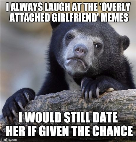 Confession Bear Meme | I ALWAYS LAUGH AT THE 'OVERLY ATTACHED GIRLFRIEND' MEMES I WOULD STILL DATE HER IF GIVEN THE CHANCE | image tagged in memes,confession bear | made w/ Imgflip meme maker
