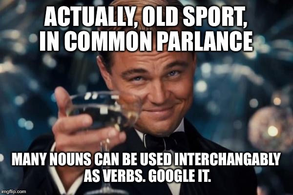ACTUALLY, OLD SPORT, IN COMMON PARLANCE MANY NOUNS CAN BE USED INTERCHANGABLY AS VERBS. GOOGLE IT. | image tagged in memes,leonardo dicaprio cheers | made w/ Imgflip meme maker