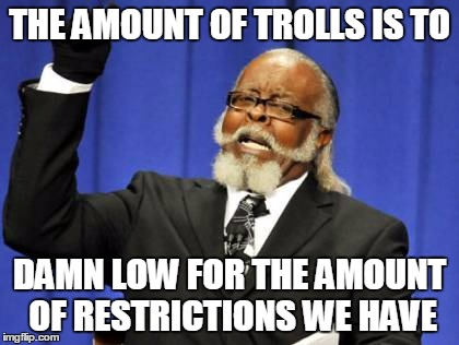 Too Damn High Meme | THE AMOUNT OF TROLLS IS TO DAMN LOW FOR THE AMOUNT OF RESTRICTIONS WE HAVE | image tagged in memes,too damn high | made w/ Imgflip meme maker